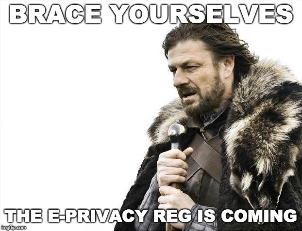 Brace yourselves - ePrivacy Reg is coming